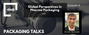 Ep 4 - Global Perspectives in Pharma Packaging with Sriman Banerjee