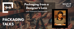 Ep 10 - Packaging from a Designer's Lens with Ashwini Deshpande (Part 1)